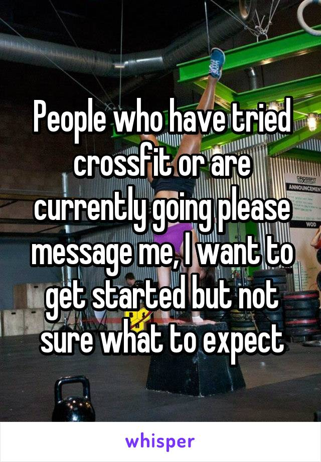 People who have tried crossfit or are currently going please message me, I want to get started but not sure what to expect