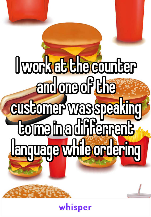 I work at the counter and one of the customer was speaking to me in a differrent language while ordering