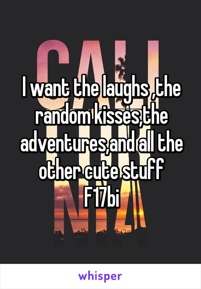 I want the laughs ,the random kisses,the adventures,and all the other cute stuff F17bi