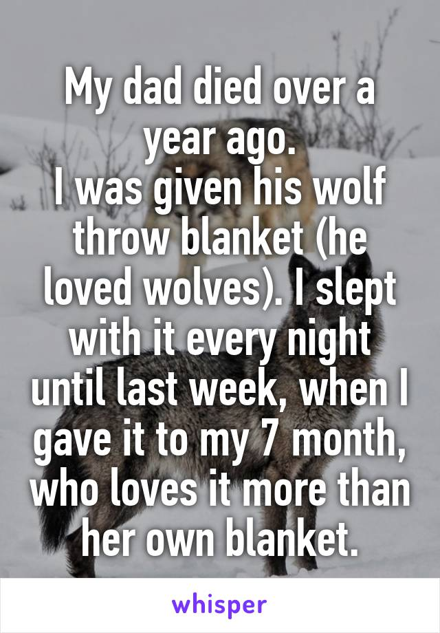 My dad died over a year ago. I was given his wolf throw blanket (he loved wolves). I slept with it every night until last week, when I gave it to my 7 month, who loves it more than her own blanket.