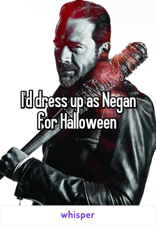 I'd dress up as Negan for Halloween
