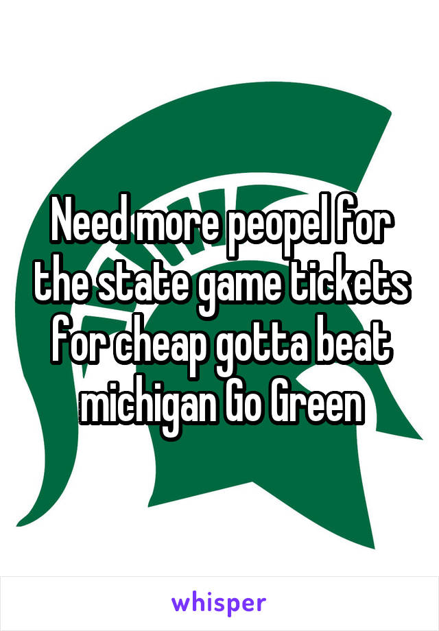 Need more peopel for the state game tickets for cheap gotta beat michigan Go Green