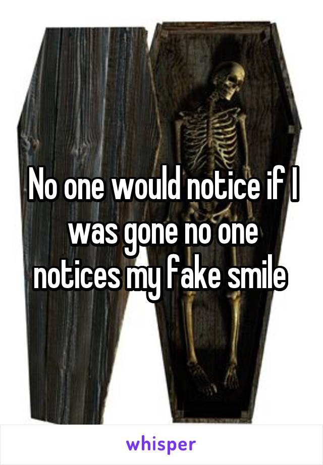 No one would notice if I was gone no one notices my fake smile