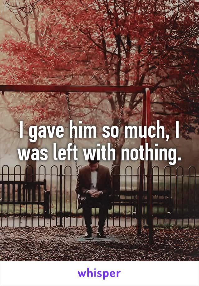 I gave him so much, I was left with nothing.