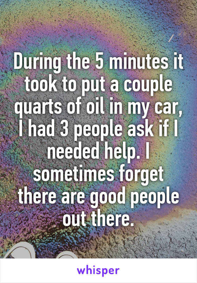 During the 5 minutes it took to put a couple quarts of oil in my car, I had 3 people ask if I needed help. I sometimes forget there are good people out there.