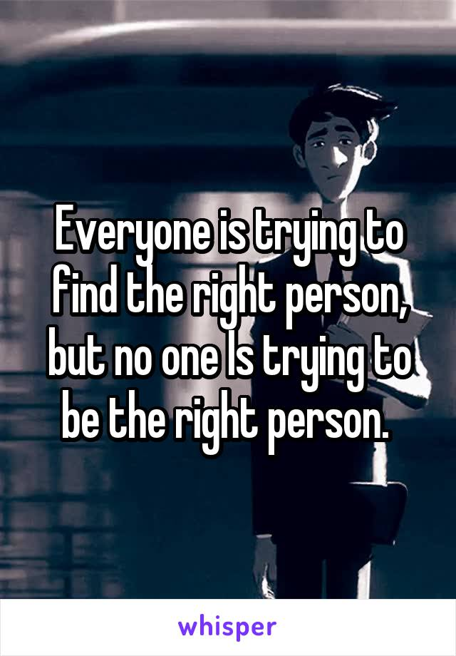 Everyone is trying to find the right person, but no one Is trying to be the right person.