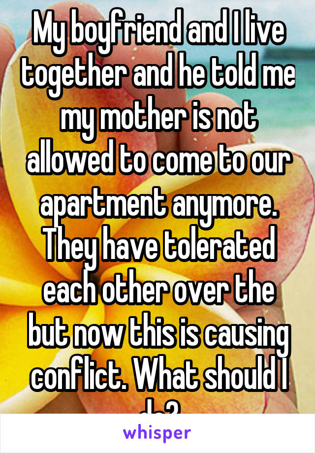 My boyfriend and I live together and he told me my mother is not allowed to come to our apartment anymore. They have tolerated each other over the but now this is causing conflict. What should I do?