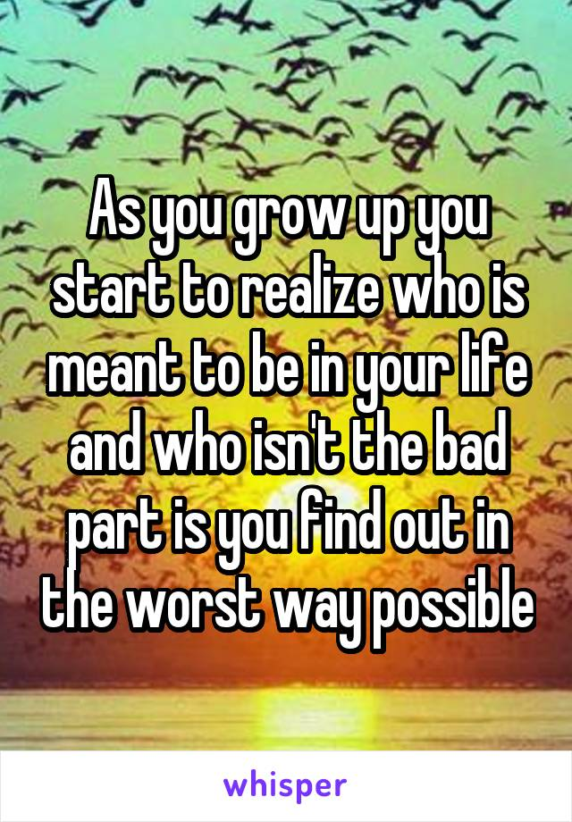 As you grow up you start to realize who is meant to be in your life and who isn't the bad part is you find out in the worst way possible
