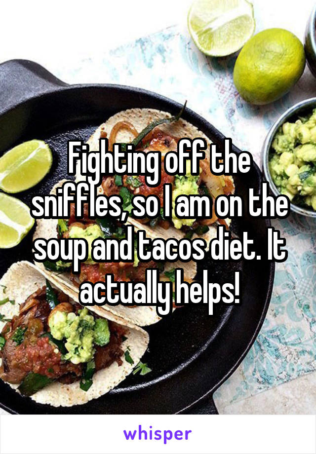 Fighting off the sniffles, so I am on the soup and tacos diet. It actually helps!