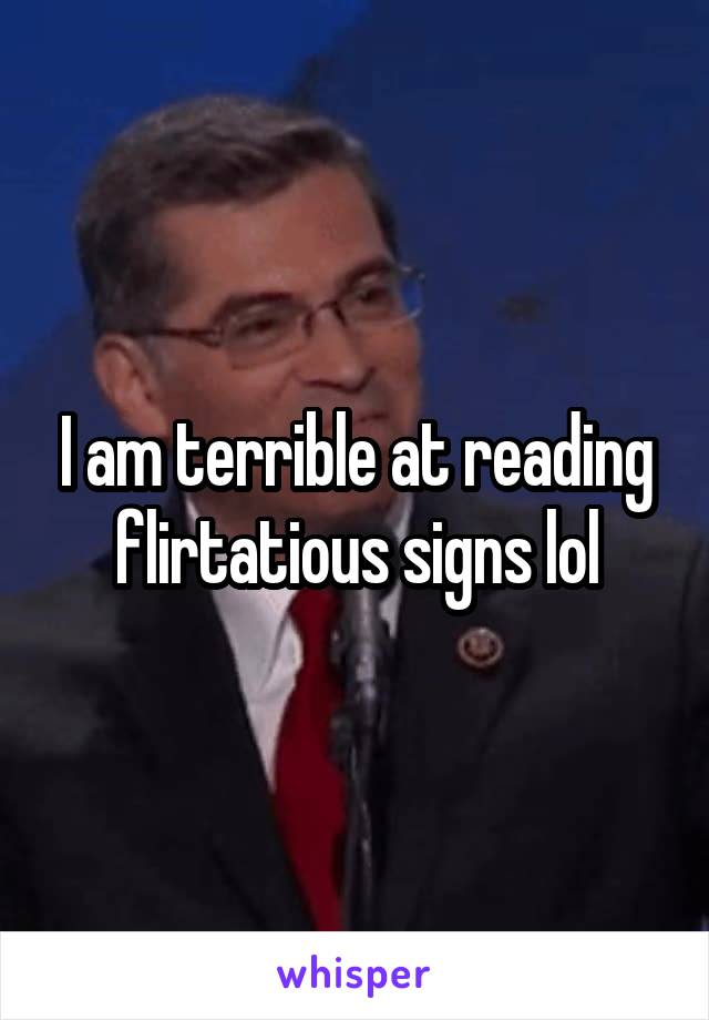 I am terrible at reading flirtatious signs lol