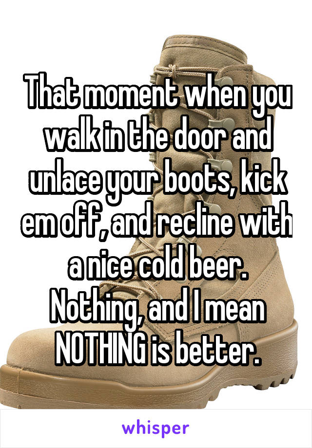 That moment when you walk in the door and unlace your boots, kick em off, and recline with a nice cold beer. Nothing, and I mean NOTHING is better.