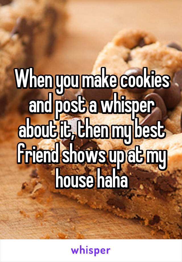 When you make cookies and post a whisper about it, then my best friend shows up at my house haha