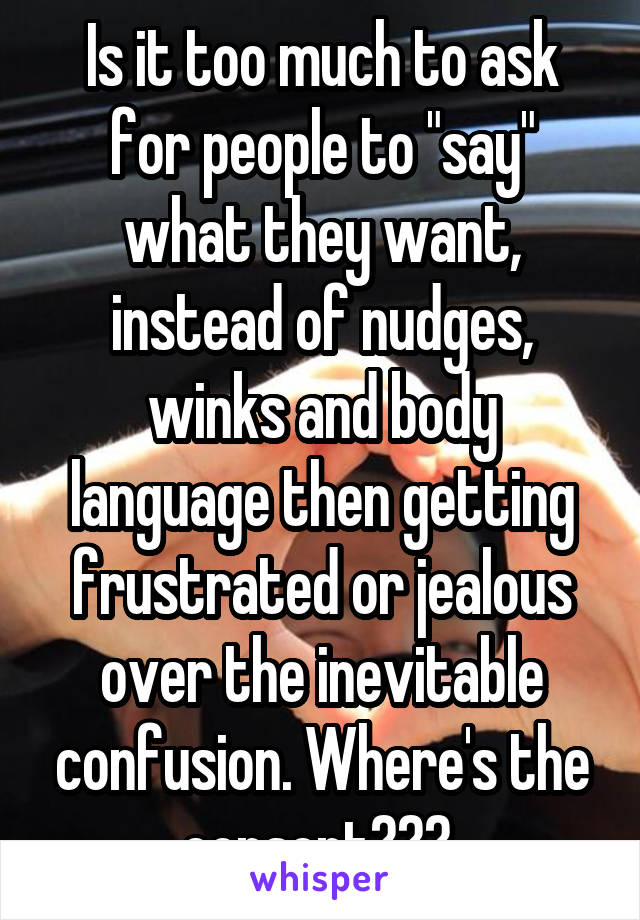 """Is it too much to ask for people to """"say"""" what they want, instead of nudges, winks and body language then getting frustrated or jealous over the inevitable confusion. Where's the consent???"""