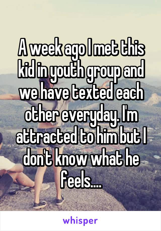 A week ago I met this kid in youth group and we have texted each other everyday. I'm attracted to him but I don't know what he feels....