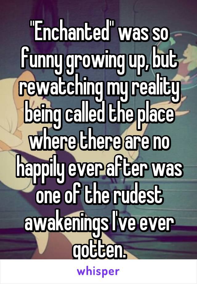 """Enchanted"" was so funny growing up, but rewatching my reality being called the place where there are no happily ever after was one of the rudest awakenings I've ever gotten."