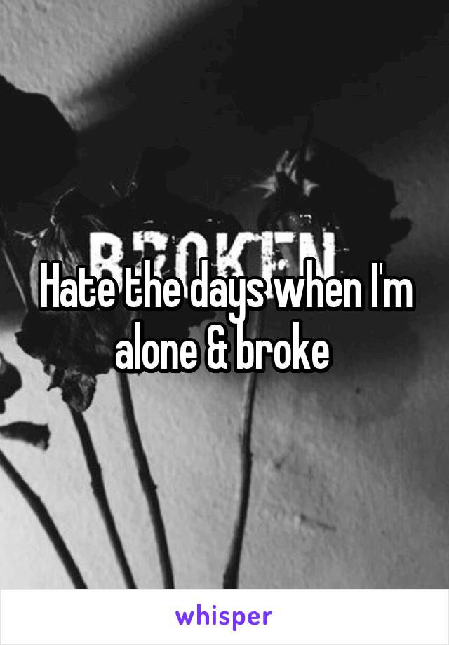 Hate the days when I'm alone & broke