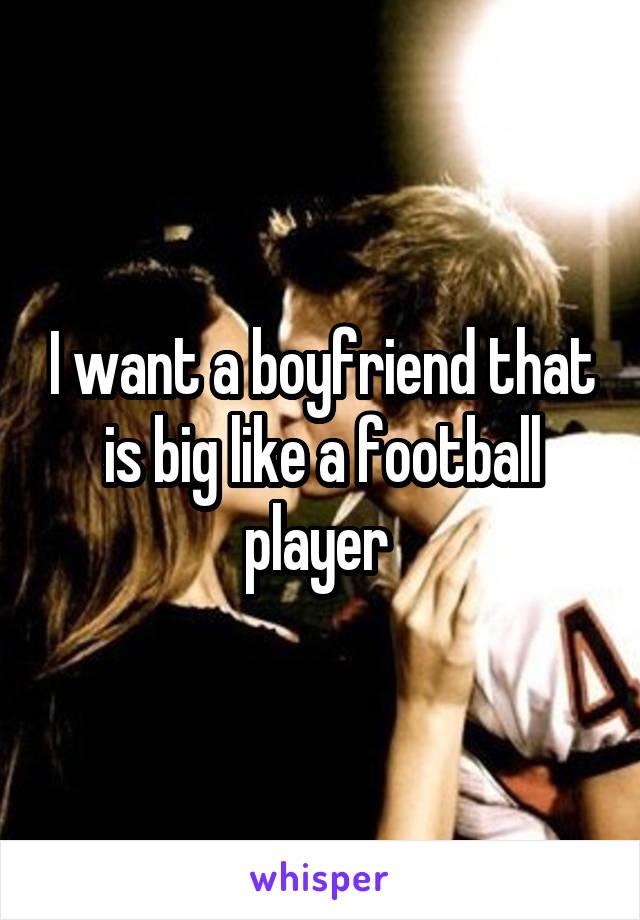 I want a boyfriend that is big like a football player