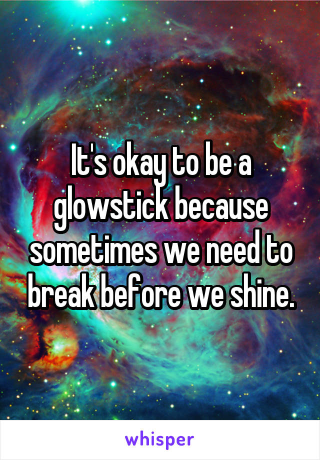 It's okay to be a glowstick because sometimes we need to break before we shine.