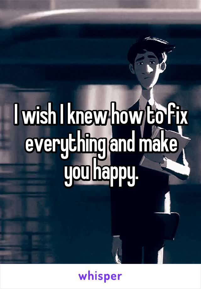 I wish I knew how to fix everything and make you happy.