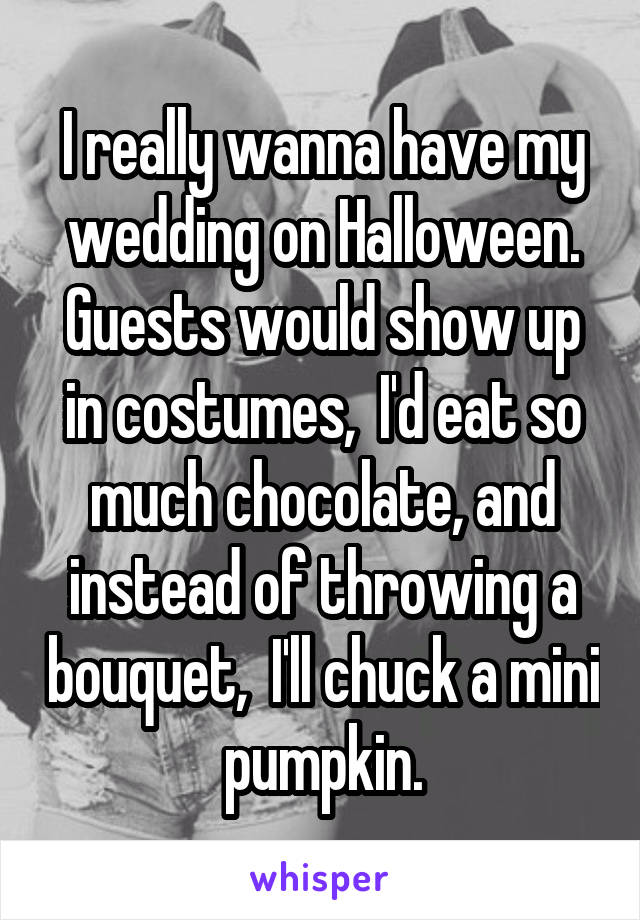 I really wanna have my wedding on Halloween. Guests would show up in costumes,  I'd eat so much chocolate, and instead of throwing a bouquet,  I'll chuck a mini pumpkin.