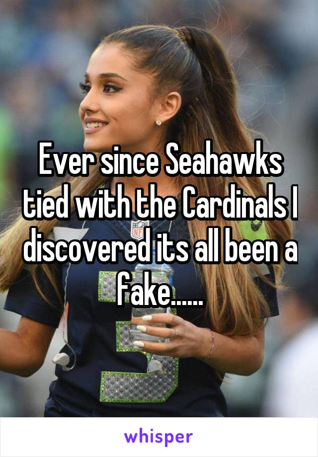 Ever since Seahawks tied with the Cardinals I discovered its all been a fake......