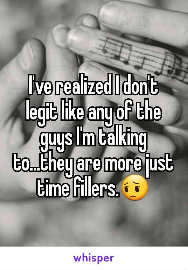 I've realized I don't legit like any of the guys I'm talking to...they are more just time fillers.😔