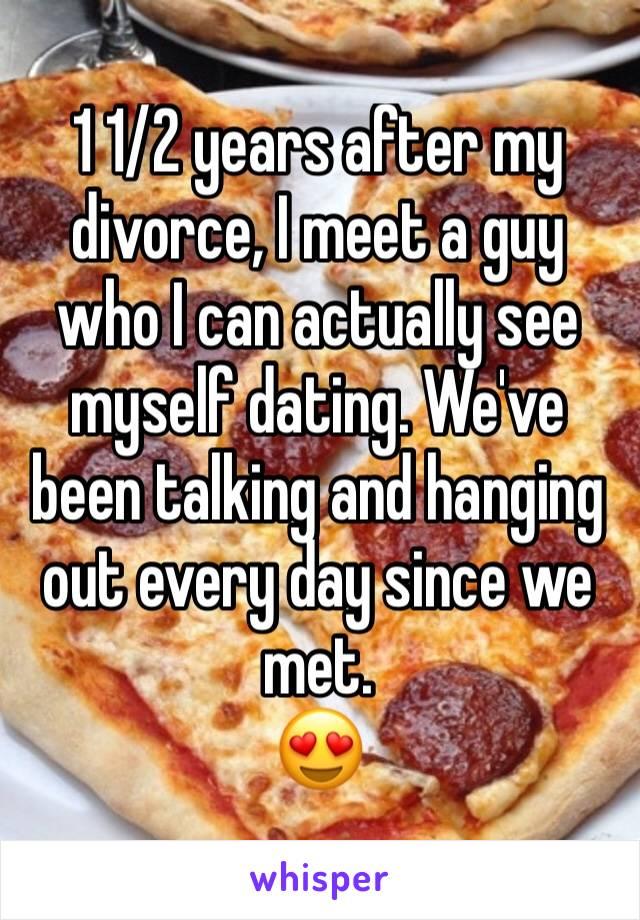 1 1/2 years after my divorce, I meet a guy who I can actually see myself dating. We've been talking and hanging out every day since we met. 😍