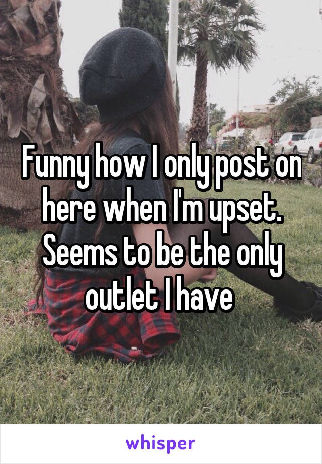 Funny how I only post on here when I'm upset. Seems to be the only outlet I have