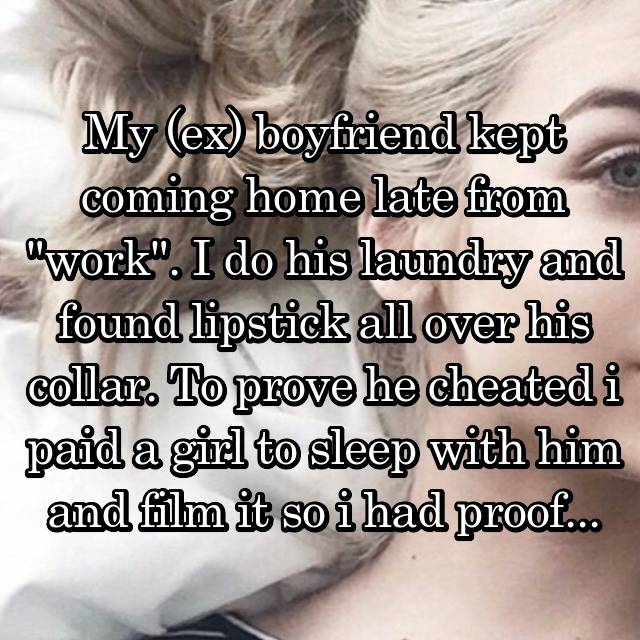 "My (ex) boyfriend kept coming home late from ""work"". I do his laundry and found lipstick all over his collar. To prove he cheated i paid a girl to sleep with him and film it so i had proof..."