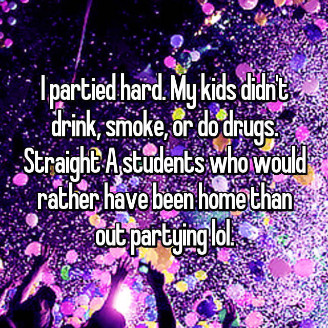 I partied hard. My kids didn't drink, smoke, or do drugs. Straight A students who would rather have been home than out partying lol.