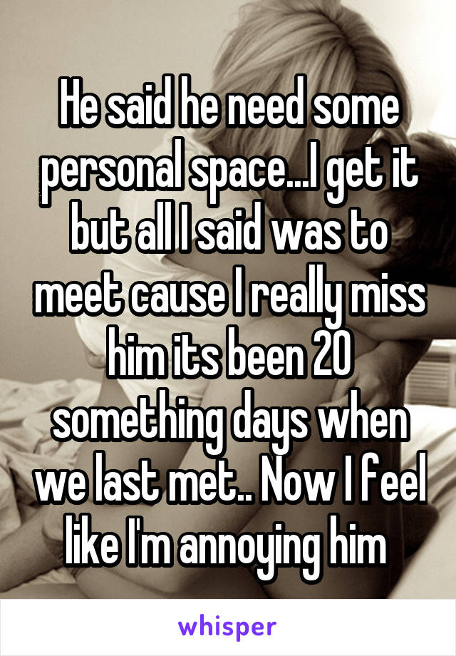 He said he need some personal space...I get it but all I said was to meet cause I really miss him its been 20 something days when we last met.. Now I feel like I'm annoying him