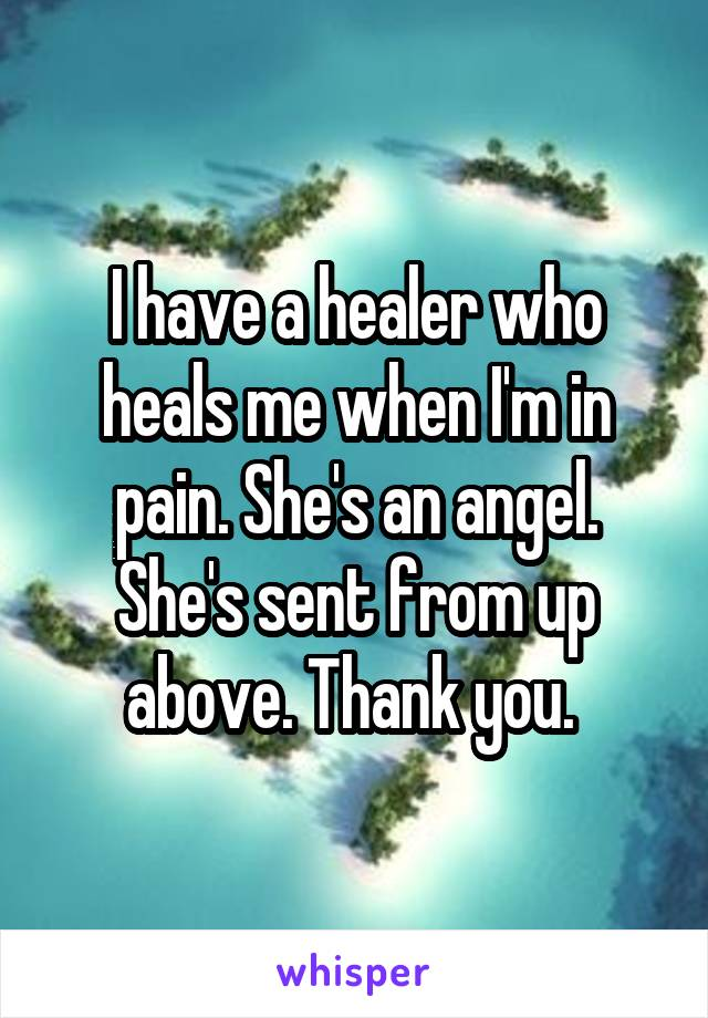 I have a healer who heals me when I'm in pain. She's an angel. She's sent from up above. Thank you.