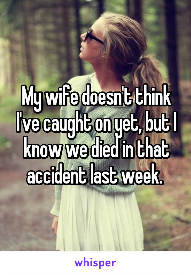 My wife doesn't think I've caught on yet, but I know we died in that accident last week.