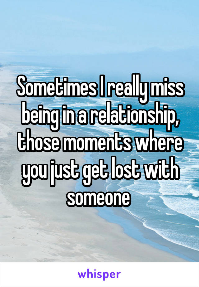 Sometimes I really miss being in a relationship, those moments where you just get lost with someone