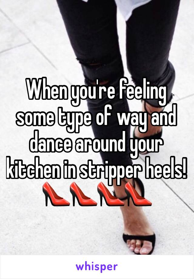 When you're feeling some type of way and dance around your kitchen in stripper heels!👠👠👠👠