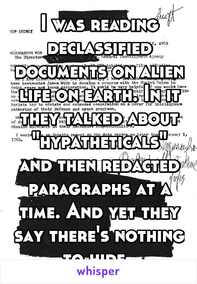 """I was reading declassified documents on alien life on earth. In it they talked about """"hypatheticals"""" and then redacted paragraphs at a time. And yet they say there's nothing to hide."""