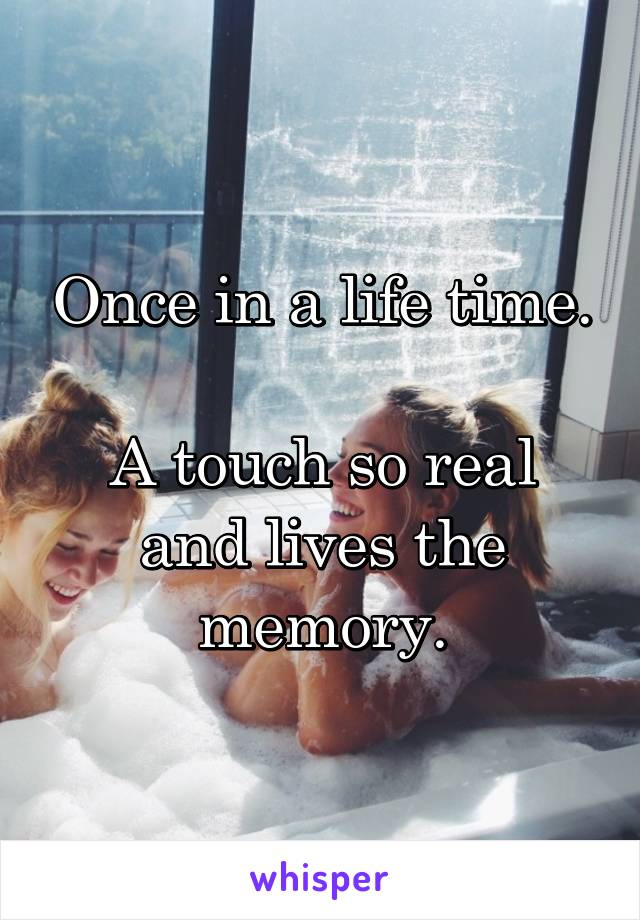 Once in a life time.  A touch so real and lives the memory.