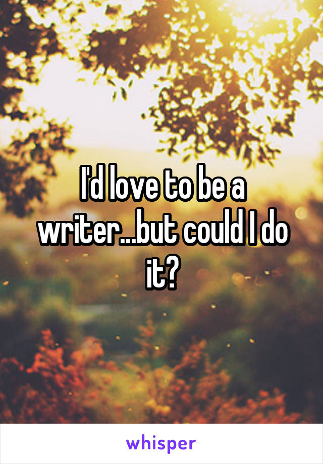 I'd love to be a writer...but could I do it?