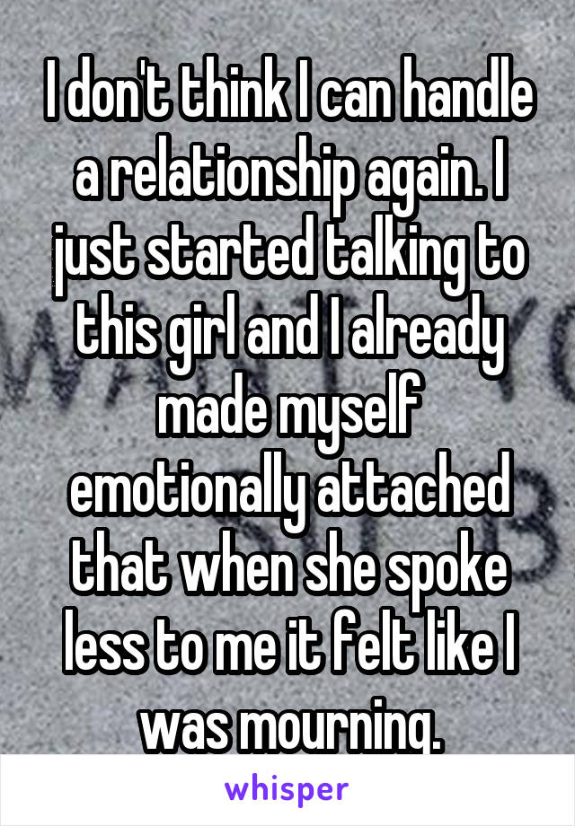 I don't think I can handle a relationship again. I just started talking to this girl and I already made myself emotionally attached that when she spoke less to me it felt like I was mourning.