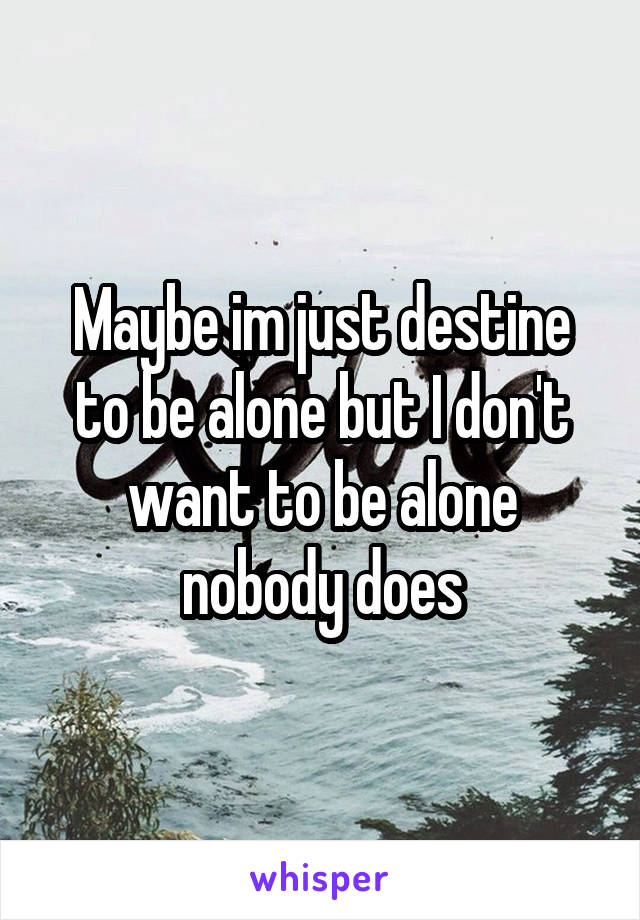 Maybe im just destine to be alone but I don't want to be alone nobody does