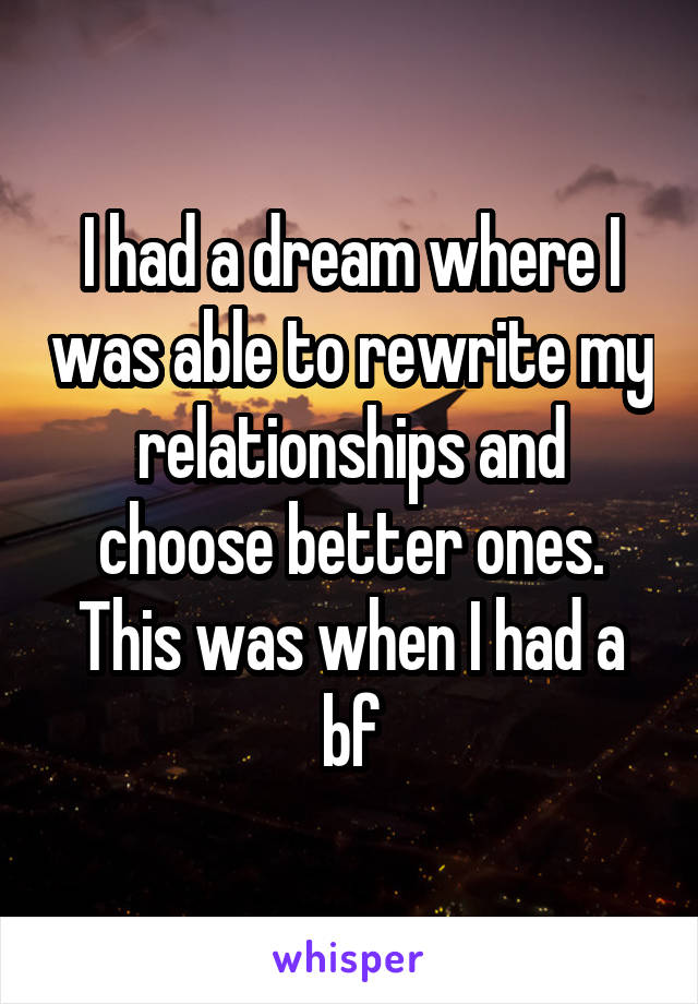 I had a dream where I was able to rewrite my relationships and choose better ones. This was when I had a bf