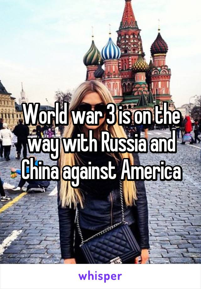 World war 3 is on the way with Russia and China against America