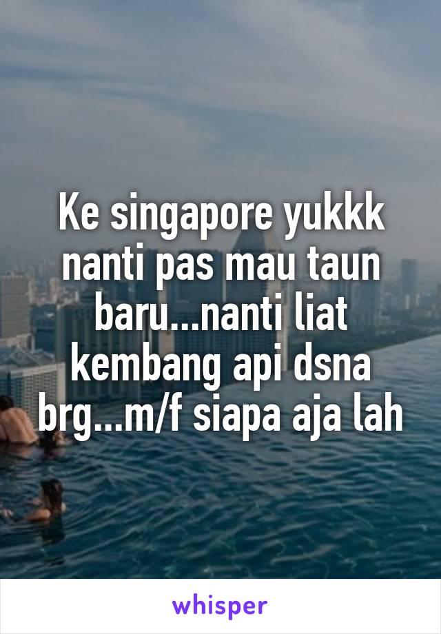 Ke singapore yukkk nanti pas mau taun baru...nanti liat kembang api dsna brg...m/f siapa aja lah