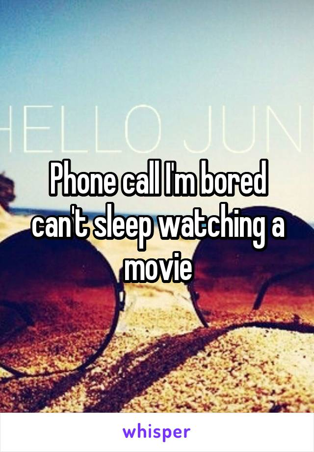 Phone call I'm bored can't sleep watching a movie