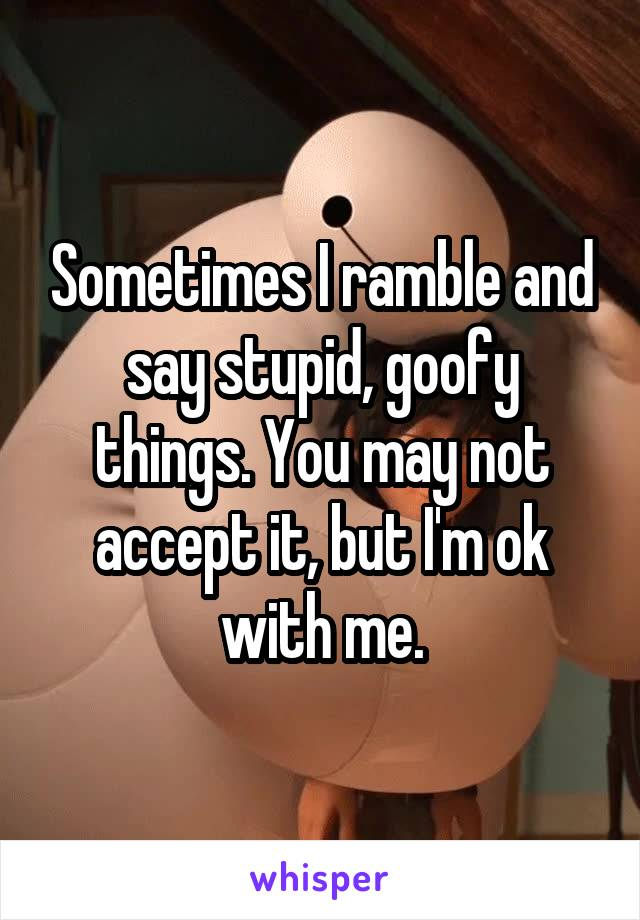 Sometimes I ramble and say stupid, goofy things. You may not accept it, but I'm ok with me.
