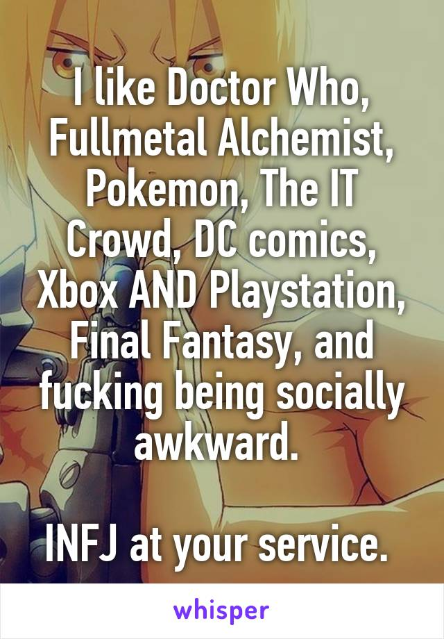 I like Doctor Who, Fullmetal Alchemist, Pokemon, The IT Crowd, DC comics, Xbox AND Playstation, Final Fantasy, and fucking being socially awkward.   INFJ at your service.