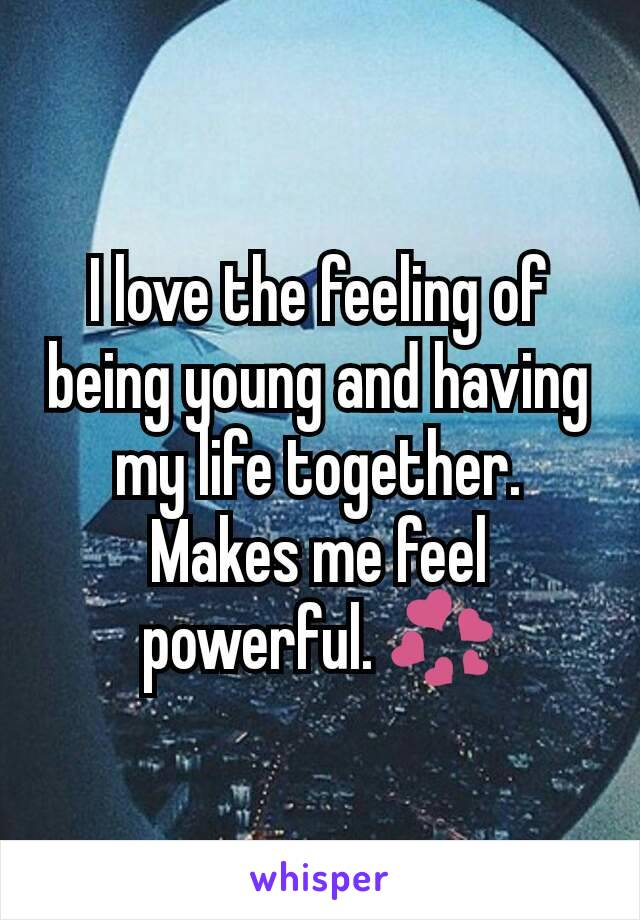 I love the feeling of being young and having my life together. Makes me feel powerful. 💞