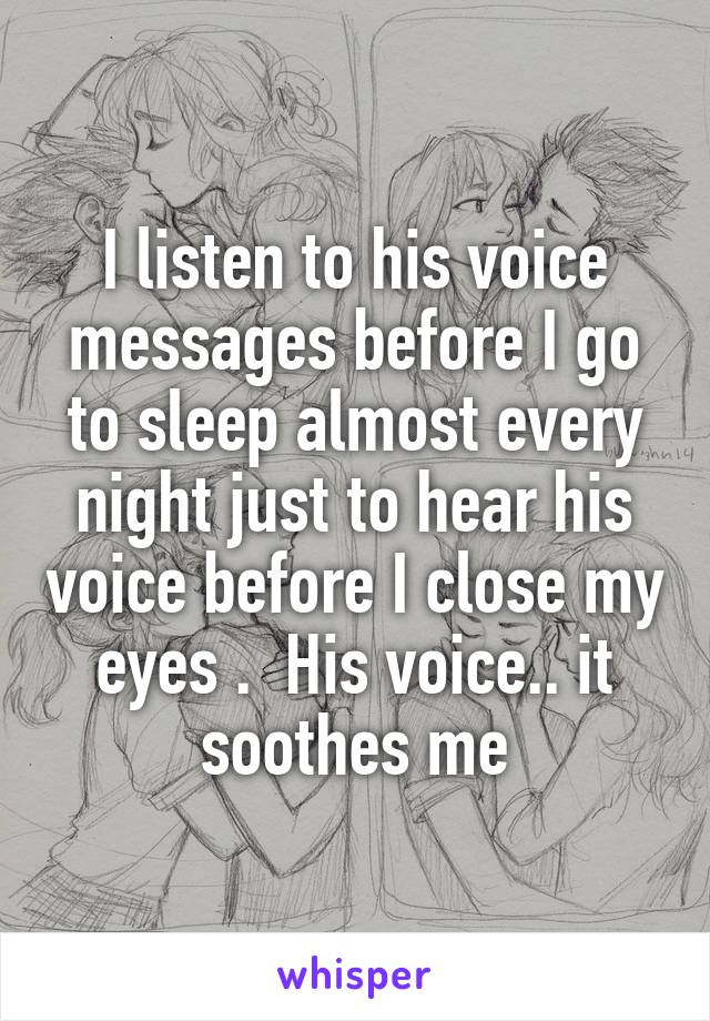 I listen to his voice messages before I go to sleep almost every night just to hear his voice before I close my eyes .  His voice.. it soothes me