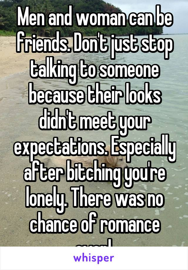 Men and woman can be friends. Don't just stop talking to someone because their looks didn't meet your expectations. Especially after bitching you're lonely. There was no chance of romance ever!