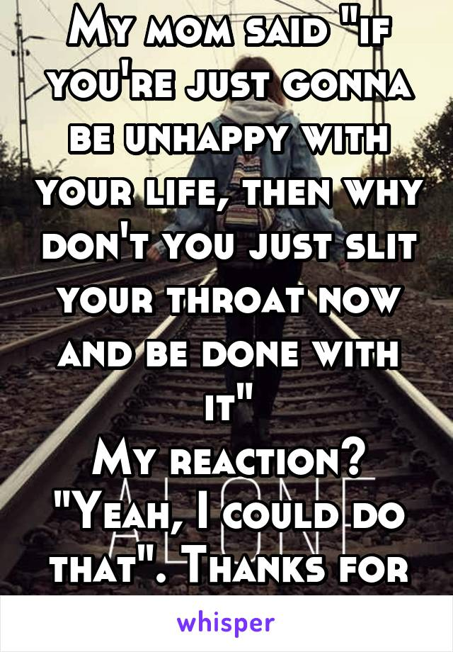 """My mom said """"if you're just gonna be unhappy with your life, then why don't you just slit your throat now and be done with it"""" My reaction? """"Yeah, I could do that"""". Thanks for the advice."""